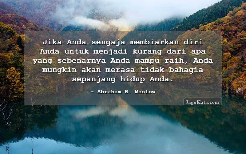 Abraham H. Maslow - Jika Anda sengaja membiarkan diri Anda untuk menjadi kurang dari apa yang sebenarnya Anda mampu raih, Anda mungkin akan merasa tidak bahagia sepanjang  hidup Anda.