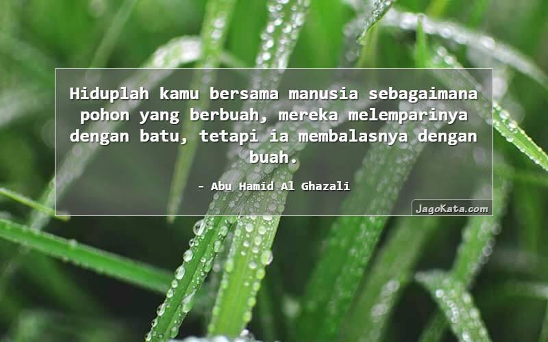 Abu Hamid Al Ghazali - Hiduplah kamu bersama manusia sebagaimana pohon yang berbuah, mereka melemparinya dengan batu, tetapi ia membalasnya dengan buah.