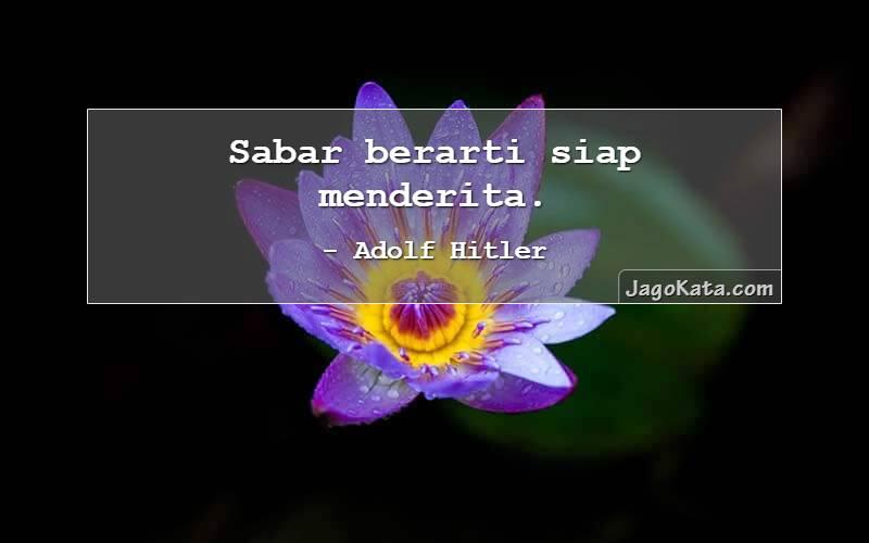 Adolf Hitler - Sabar berarti siap menderita.