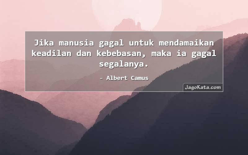 Albert Camus - Jika manusia gagal untuk mendamaikan keadilan dan kebebasan, maka ia gagal segalanya.