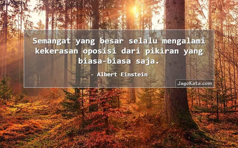 Albert Einstein - Semangat yang besar selalu mengalami kekerasan oposisi dari pikiran yang biasa-biasa saja.
