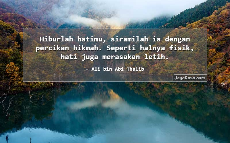 Ali bin Abi Thalib - Hiburlah hatimu, siramilah ia dengan percikan hikmah. Seperti halnya fisik, hati juga merasakan letih.