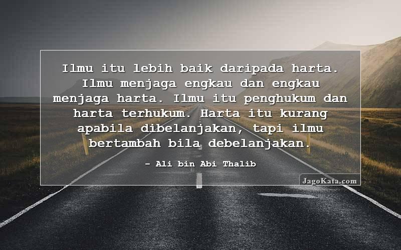 Ali bin Abi Thalib - Ilmu itu lebih baik daripada harta. Ilmu menjaga engkau dan engkau menjaga harta. Ilmu itu penghukum dan harta terhukum. Harta itu kurang apabila dibelanjakan, tapi ilmu bertambah bila debelanjakan.