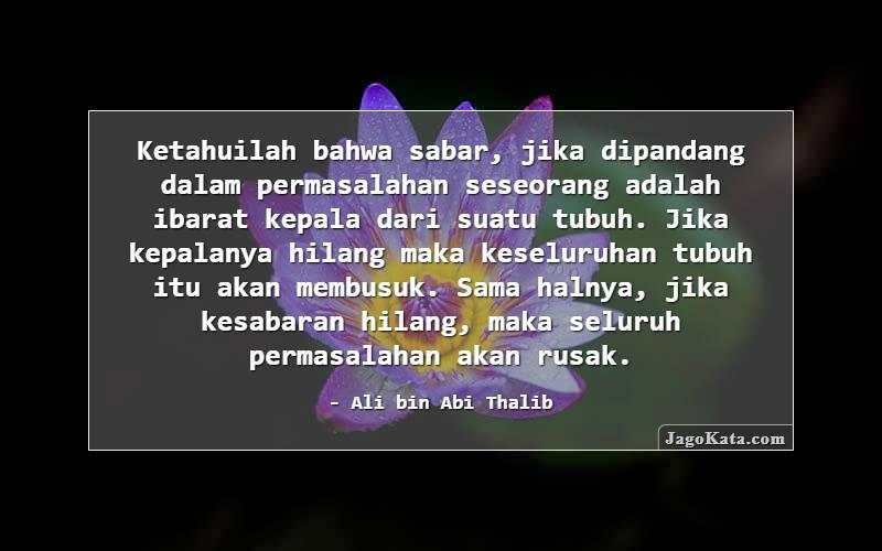 Ali bin Abi Thalib - Ketahuilah bahwa sabar, jika dipandang dalam permasalahan seseorang adalah ibarat kepala dari suatu tubuh. Jika kepalanya hilang maka keseluruhan tubuh itu akan membusuk. Sama halnya, jika kesabaran hilang, maka seluruh permasalahan akan rusak.