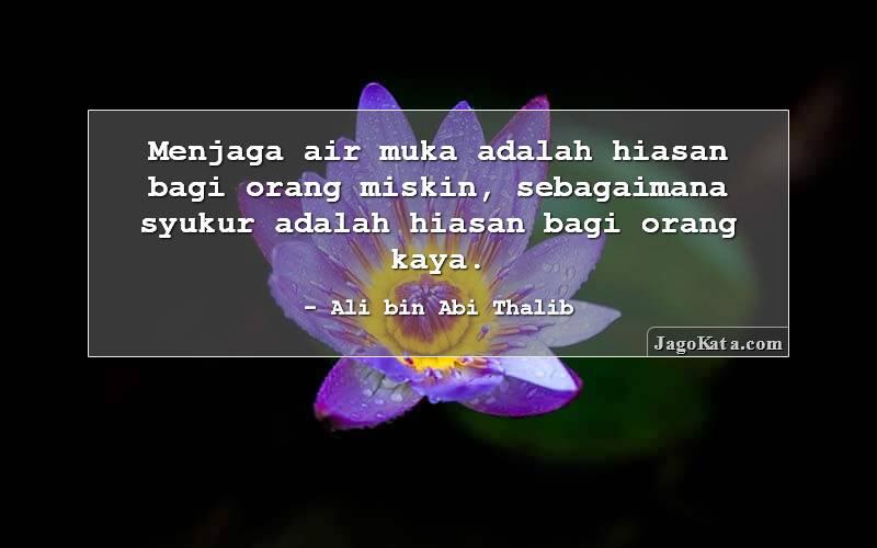 Ali bin Abi Thalib - Menjaga air muka adalah hiasan bagi orang miskin, sebagaimana syukur adalah hiasan bagi orang kaya.