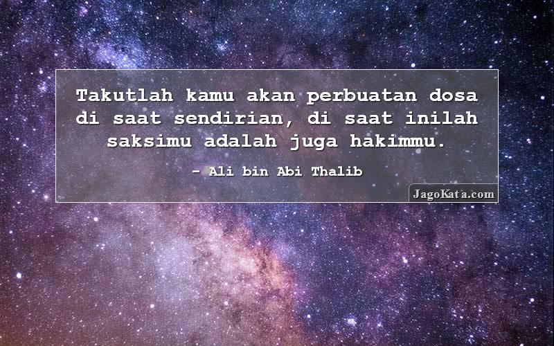 Ali bin Abi Thalib - Takutlah kamu akan perbuatan dosa di saat sendirian, di saat inilah saksimu adalah juga hakimmu.
