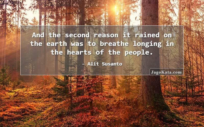 Alit Susanto - Dan alasan kedua hujan turun ke bumi adalah untuk menghembuskan rasa rindu di hati para manusia.