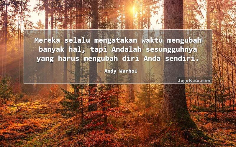Andy Warhol - Mereka selalu mengatakan waktu mengubah banyak hal, tapi Andalah sesungguhnya yang harus mengubah diri Anda sendiri.