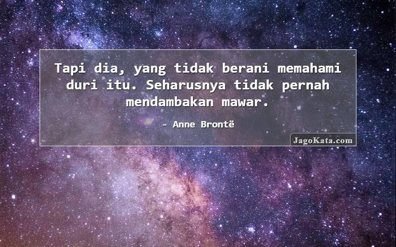 Anne Brontë - Tapi dia, yang  tidak berani memahami duri itu. Seharusnya tidak pernah mendambakan mawar.