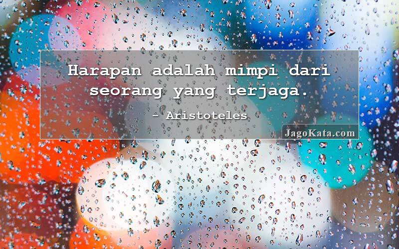 Aristoteles - Harapan adalah mimpi dari seorang yang terjaga.