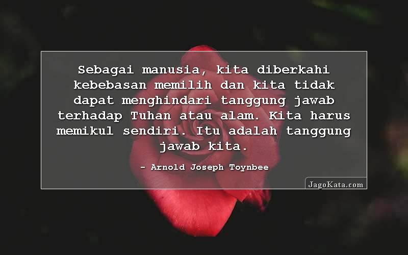 Arnold Joseph Toynbee - Sebagai manusia, kita diberkahi kebebasan memilih dan kita tidak dapat menghindari tanggung jawab terhadap Tuhan atau alam. Kita harus memikul sendiri. Itu adalah tanggung jawab kita.
