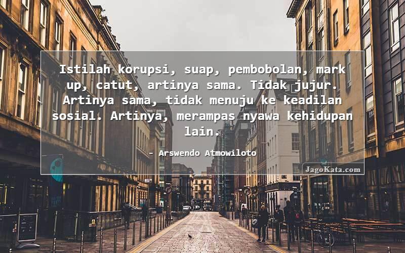Arswendo Atmowiloto - Istilah korupsi, suap, pembobolan, mark up, catut, artinya sama. Tidak jujur. Artinya sama, tidak menuju ke keadilan sosial. Artinya, merampas nyawa kehidupan lain.
