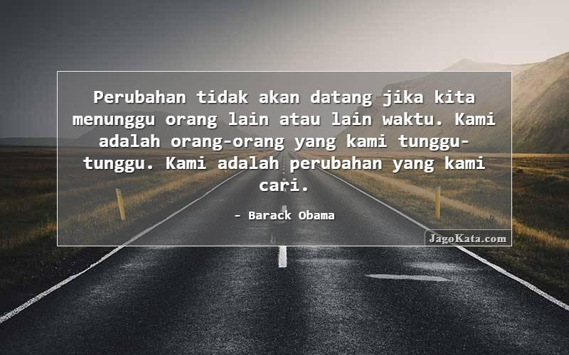 Barack Obama - Perubahan tidak akan datang jika kita menunggu orang lain atau lain waktu. Kita sendiri adalah orang yang kita tunggu-tunggu. Kita adalah perubahan yang kita cari.