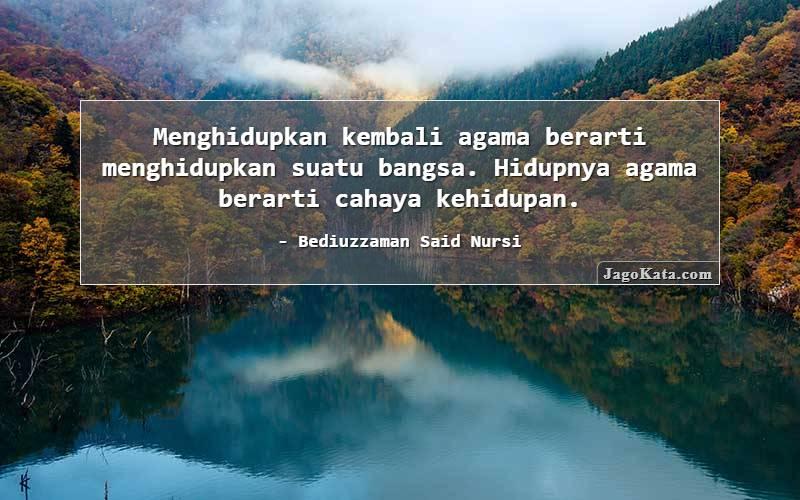 Bediuzzaman Said Nursi - Menghidupkan kembali agama berarti menghidupkan suatu bangsa. Hidupnya agama berarti cahaya kehidupan.