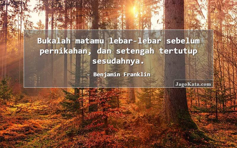 Benjamin Franklin - Bukalah matamu lebar-lebar sebelum pernikahan, dan setengah tertutup sesudahnya.