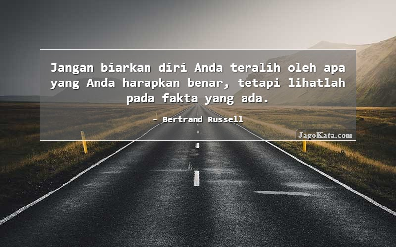 Bertrand Russell - Jangan biarkan diri Anda teralih oleh apa yang Anda harapkan benar, tetapi lihatlah pada fakta yang ada.