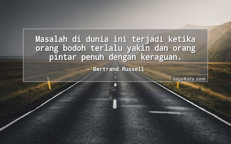 Bertrand Russell - Masalah di dunia ini terjadi ketika orang bodoh terlalu yakin dan orang pintar penuh dengan keraguan.