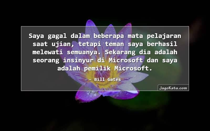 Bill Gates - Saya gagal dalam beberapa mata pelajaran saat ujian, tetapi teman saya berhasil melewati semuanya. Sekarang dia adalah seorang insinyur di Microsoft dan saya adalah pemilik Microsoft.