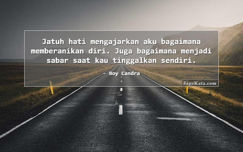 Boy Candra - Jatuh hati mengajarkan aku bagaimana memberanikan diri. Juga bagaimana menjadi sabar saat kau tinggalkan sendiri.