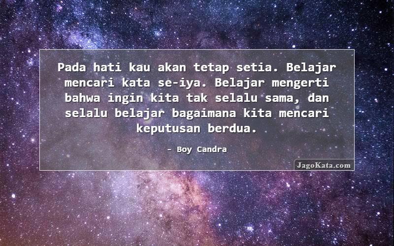 Boy Candra - Pada hati kau akan tetap setia. Belajar mencari kata se-iya. Belajar mengerti bahwa ingin kita tak selalu sama, dan selalu belajar bagaimana kita mencari keputusan berdua.