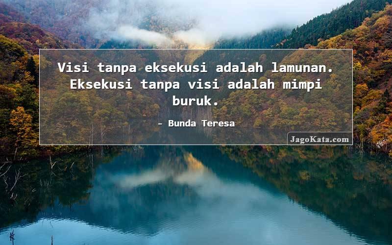 Bunda Teresa - Visi tanpa eksekusi adalah lamunan. Eksekusi tanpa visi adalah mimpi buruk.