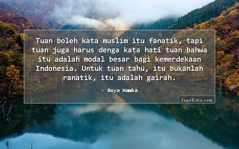 Buya Hamka - Tuan boleh kata muslim itu fanatik, tapi tuan juga harus denga kata hati tuan bahwa itu adalah modal besar bagi kemerdekaan Indonesia. Untuk tuan tahu, itu bukanlah ranatik, itu adalah gairah.