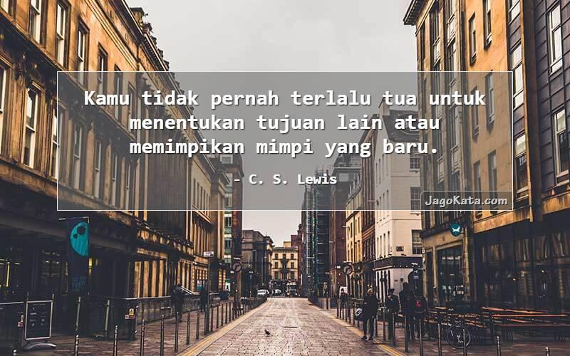 C. S. Lewis - Kamu tidak pernah terlalu tua untuk menentukan tujuan lain atau memimpikan mimpi yang baru.