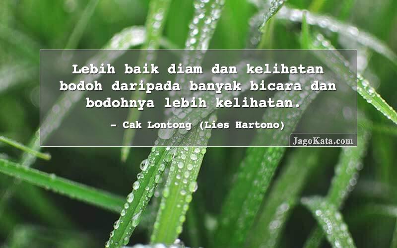 Cak Lontong (Lies Hartono) - Lebih baik diam dan kelihatan bodoh daripada banyak bicara dan bodohnya lebih kelihatan.