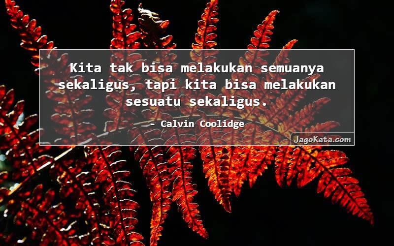Calvin Coolidge - Kita tak bisa melakukan semuanya sekaligus, tapi kita bisa melakukan sesuatu sekaligus.