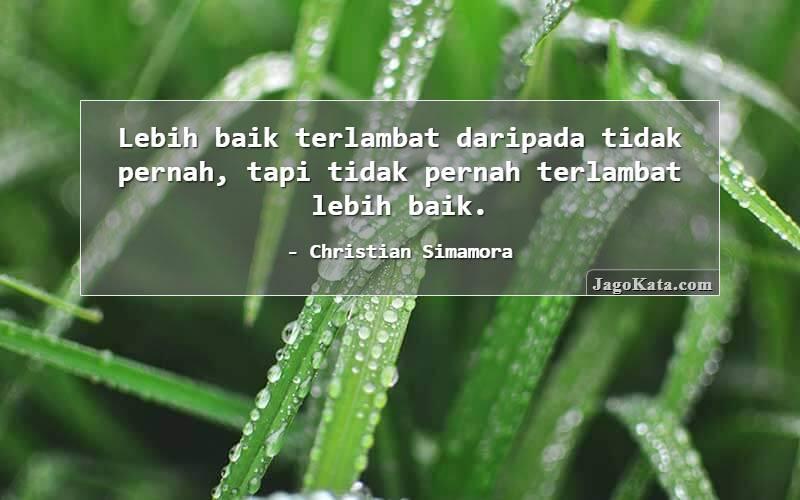 Christian Simamora - Lebih baik terlambat daripada tidak pernah, tapi tidak pernah terlambat lebih baik.