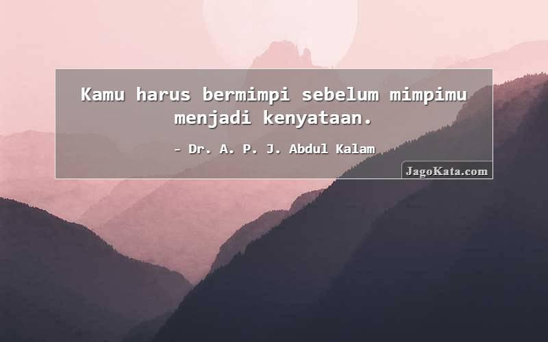 Dr. A. P. J. Abdul Kalam - Kamu harus bermimpi sebelum mimpimu menjadi kenyataan.
