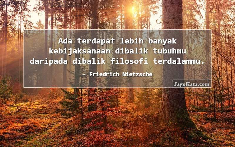 Friedrich Nietzsche - Ada terdapat lebih banyak kebijaksanaan dibalik tubuhmu daripada dibalik filosofi terdalammu.