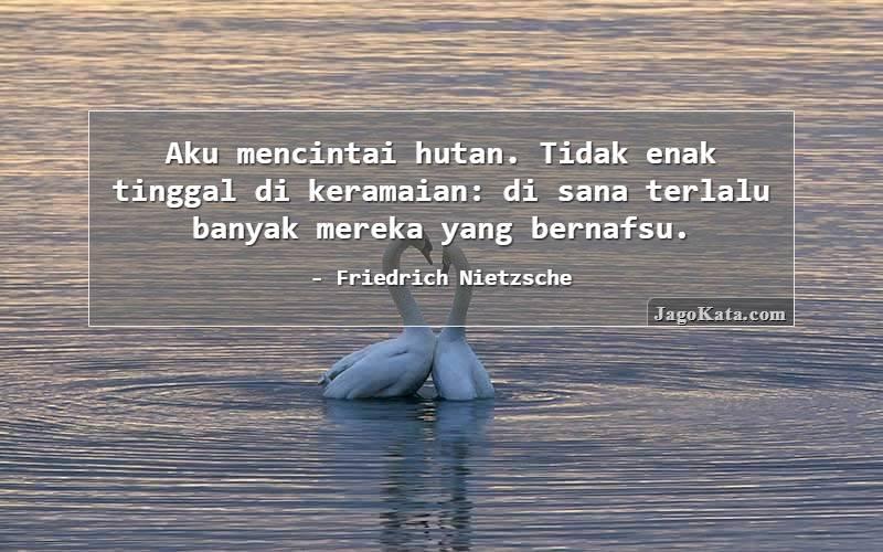 Friedrich Nietzsche - Aku mencintai hutan. Tidak enak tinggal di keramaian: di sana terlalu banyak mereka yang bernafsu.