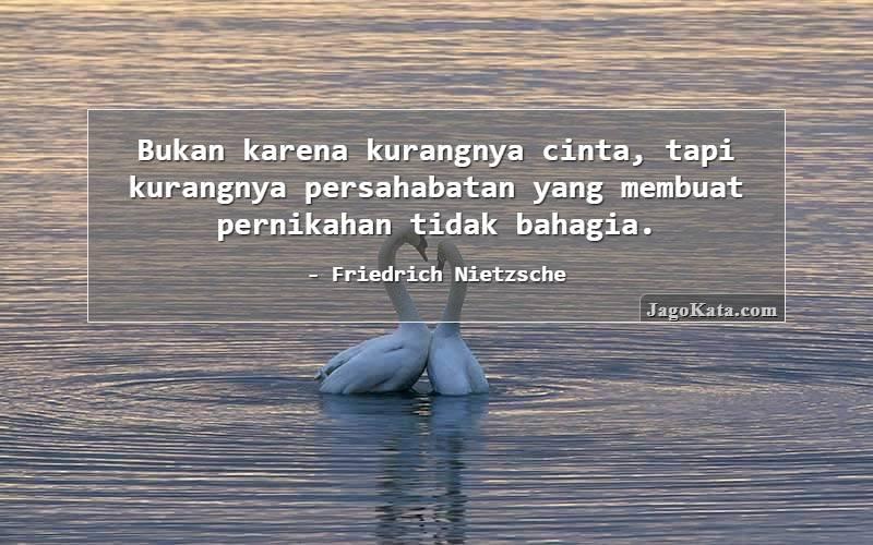 Friedrich Nietzsche - Bukan karena kurangnya cinta, tapi kurangnya persahabatan yang membuat pernikahan tidak bahagia.