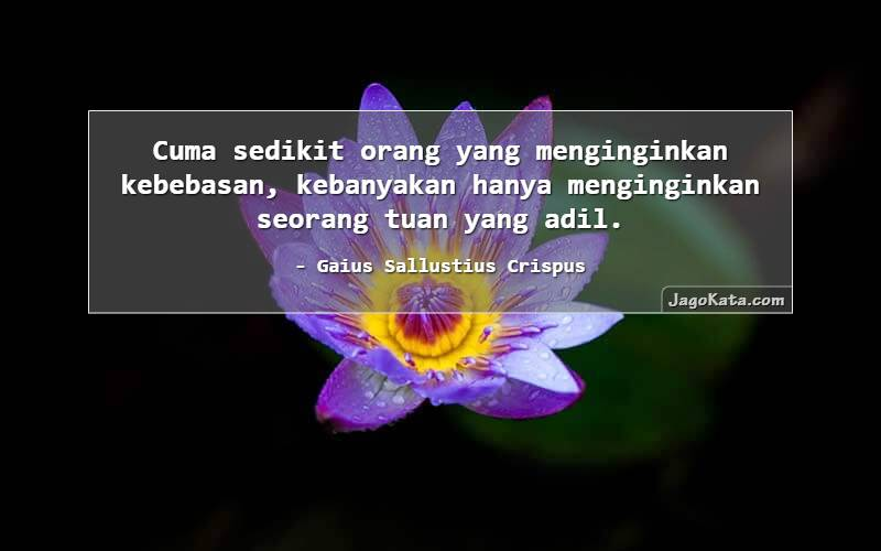 Gaius Sallustius Crispus - Cuma sedikit orang yang menginginkan kebebasan, kebanyakan hanya menginginkan seorang tuan yang adil.