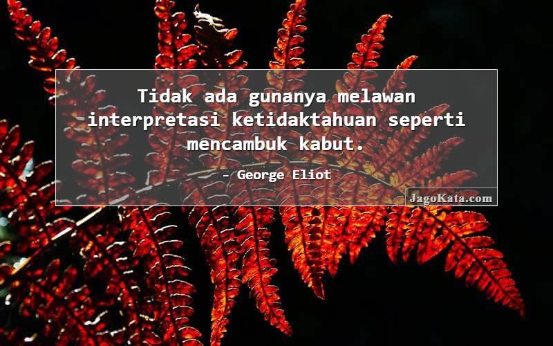 George Eliot - Tidak ada gunanya melawan interpretasi ketidaktahuan seperti mencambuk kabut.