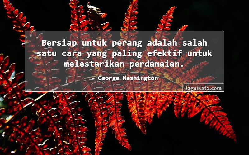 George Washington - Bersiap untuk perang adalah salah satu cara yang paling efektif untuk melestarikan perdamaian.