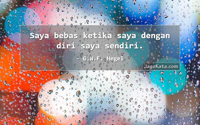 G.W.F. Hegel - Saya bebas ketika saya dengan diri saya sendiri.