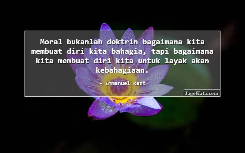 Immanuel Kant - Moral bukanlah doktrin bagaimana kita membuat diri kita bahagia, tapi bagaimana kita membuat diri kita untuk layak akan kebahagiaan.