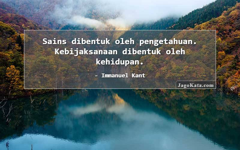 Immanuel Kant - Sains dibentuk oleh pengetahuan. Kebijaksanaan dibentuk oleh kehidupan.