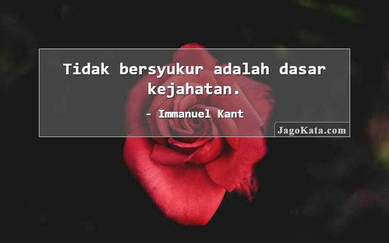 Immanuel Kant - Tidak bersyukur adalah dasar kejahatan.