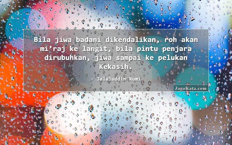 Jalaluddin Rumi - Bila jiwa badani dikendalikan, roh akan mi'raj ke langit, bila pintu penjara dirubuhkan, jiwa sampai ke pelukan Kekasih.