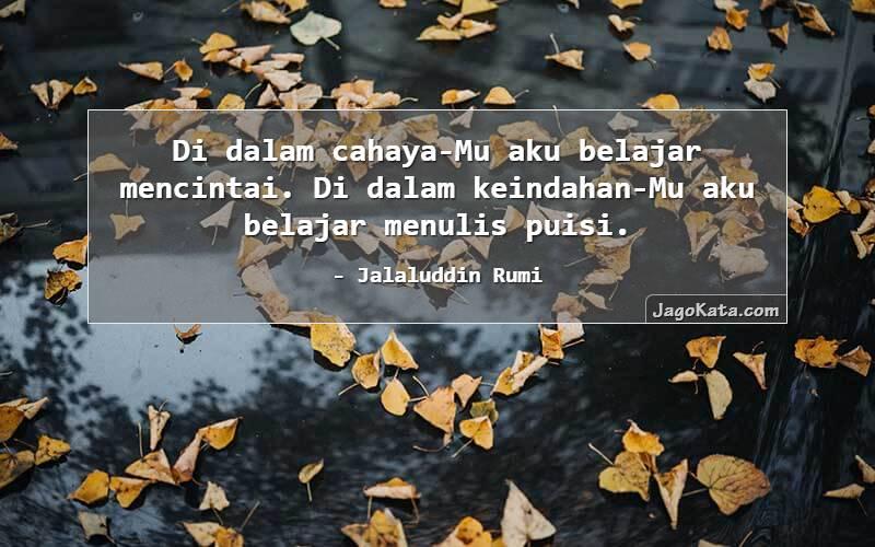 Jalaluddin Rumi - Di dalam cahaya-Mu aku belajar mencintai. Di dalam keindahan-Mu aku belajar menulis puisi.