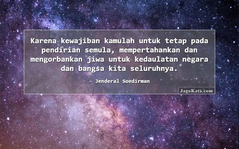 Jenderal Soedirman - Karena kewajiban kamulah untuk tetap pada pendirian semula, mempertahankan dan mengorbankan jiwa untuk kedaulatan negara dan bangsa kita seluruhnya.