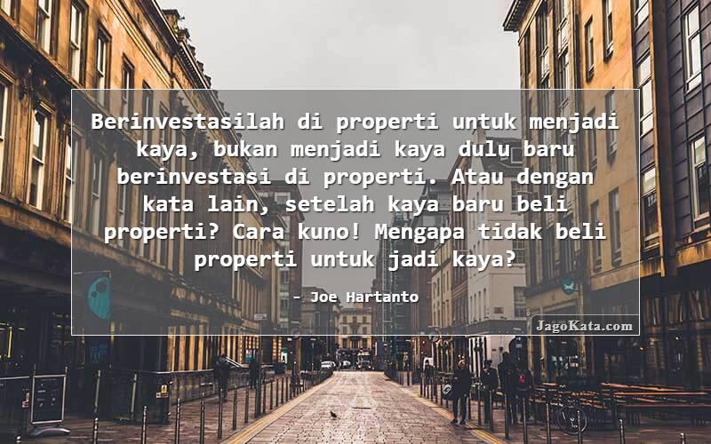 Joe Hartanto - Berinvestasilah di properti untuk menjadi kaya, bukan menjadi kaya dulu baru berinvestasi di properti. Atau dengan kata lain, setelah kaya baru beli properti? Cara kuno! Mengapa tidak beli properti untuk jadi kaya?