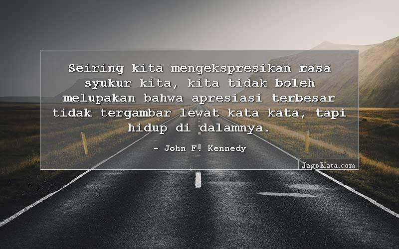 John F. Kennedy - Seiring kita mengekspresikan rasa syukur kita, kita tidak boleh melupakan bahwa apresiasi terbesar tidak tergambar lewat kata kata, tapi hidup di dalamnya.