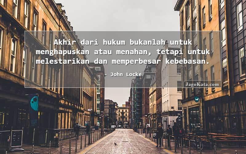John Locke - Akhir dari hukum bukanlah untuk menghapuskan atau menahan, tetapi untuk melestarikan dan memperbesar kebebasan.