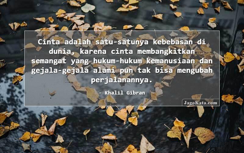 Khalil Gibran - Cinta adalah satu-satunya kebebasan di dunia karena ia begitu tinggi mengangkat jiwa, dimana hukum-hukum kemanusiaan dan kenyataan alam tidak mampu menemukan jejaknya.