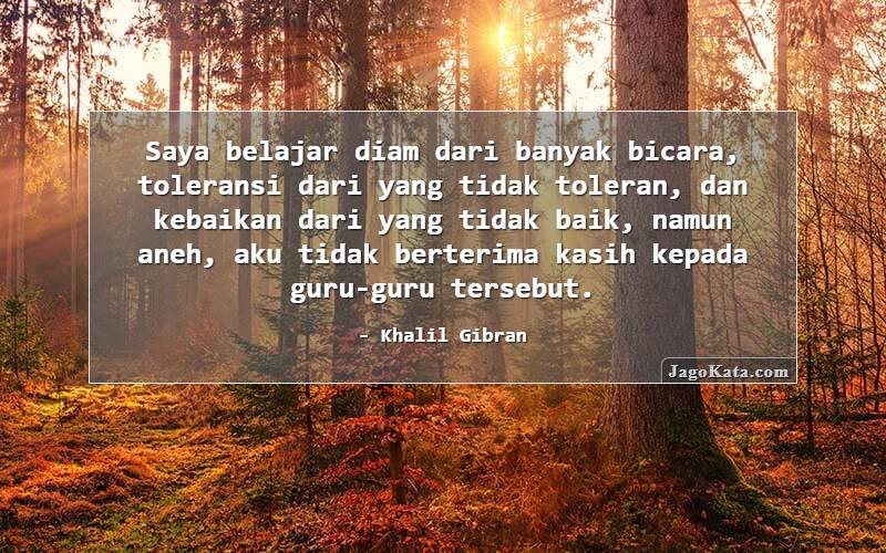 Khalil Gibran - Saya belajar diam dari banyak bicara, toleransi dari yang tidak toleran, dan kebaikan dari yang tidak baik, namun aneh, aku tidak berterima kasih kepada guru-guru tersebut.