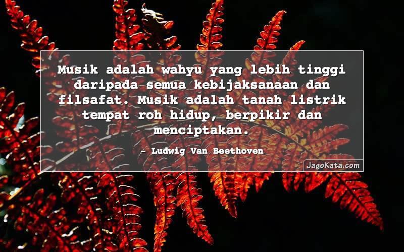 Ludwig Van Beethoven - Musik adalah wahyu yang lebih tinggi daripada semua kebijaksanaan dan filsafat. Musik adalah tanah listrik tempat roh hidup, berpikir dan menciptakan.
